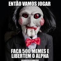 ENTÃO VAMOS JOGAR FAÇA 500 MEMES E LIBERTEM O ALPHA