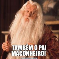 TAMBÉM O PAI MACONHEIRO!