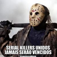 SERIAL KILLERS UNIDOS JAMAIS SERÃO VENCIDOS