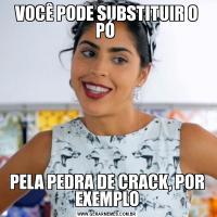 VOCÊ PODE SUBSTITUIR O PÓ PELA PEDRA DE CRACK, POR EXEMPLO