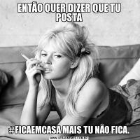 ENTÃO QUER DIZER QUE TU POSTA#FICAEMCASA MAIS TU NÃO FICA.