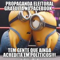 PROPAGANDA ELEITORAL GRATUITA NO FACEBOOK...TEM GENTE QUE AINDA ACREDITA EM POLÍTICOS!!!