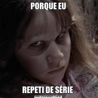 PORQUE EUREPETI DE SÉRIE