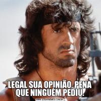 LEGAL SUA OPINIÃO, PENA QUE NINGUÉM PEDIU.