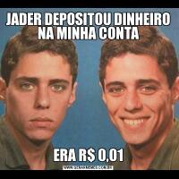 JADER DEPOSITOU DINHEIRO NA MINHA CONTAERA R$ 0,01