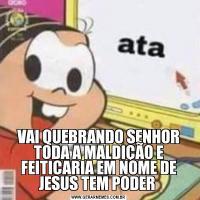 VAI QUEBRANDO SENHOR TODA A MALDIÇÃO E FEITICARIA EM NOME DE JESUS TEM PODER