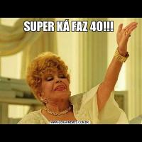 SUPER KÁ FAZ 40!!!