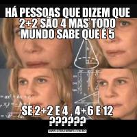 HÁ PESSOAS QUE DIZEM QUE 2+2 SÃO 4 MAS TODO MUNDO SABE QUE É 5SE 2+2 E 4 , 4+6 E 12 ??????
