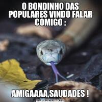 O BONDINHO DAS POPULARES VINDO FALAR COMIGO :AMIGAAAA,SAUDADES !