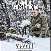 PENA QUE A APRESENTAÇÃOACABOU