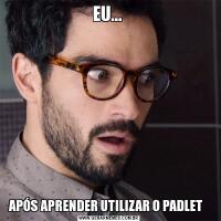 EU... APÓS APRENDER UTILIZAR O PADLET