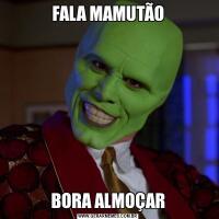 FALA MAMUTÃOBORA ALMOÇAR