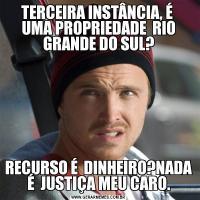 TERCEIRA INSTÂNCIA, É  UMA PROPRIEDADE  RIO GRANDE DO SUL?RECURSO É  DINHEIRO?NADA É  JUSTIÇA MEU CARO.