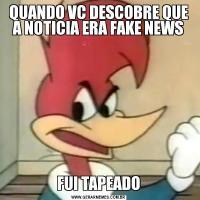 QUANDO VC DESCOBRE QUE A NOTICIA ERA FAKE NEWSFUI TAPEADO