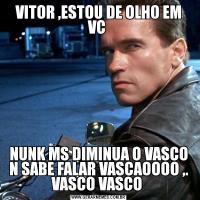 VITOR ,ESTOU DE OLHO EM VC NUNK MS DIMINUA O VASCO N SABE FALAR VASCAOOOO ,. VASCO VASCO