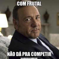 COM FRUTALNÃO DÁ PRA COMPETIR