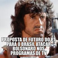 PROPOSTA DE FUTURO DO PT PARA O BRASIL ATACAR BOLSONARO NOS PROGRAMAS DE TV