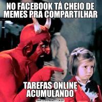 NO FACEBOOK TÁ CHEIO DE MEMES PRA COMPARTILHARTAREFAS ONLINE ACUMULANDO