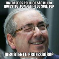 NA FRASE:OS POLITICO SÃO MUITO HONESTOS. QUAL O TIPO DO SUJEITO?INEXISTENTE, PROFESSORA?