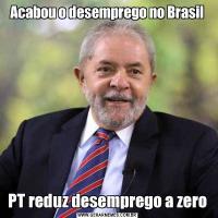 Acabou o desemprego no BrasilPT reduz desemprego a zero