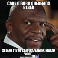 CADE O GORO QUEREMOS BEBERSE NAO TIVER CAIPIRA VAMOS MATAR VOCE