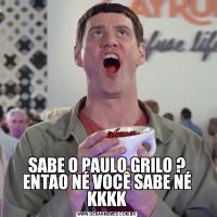 SABE O PAULO GRILO ? ENTAO NÉ VOCÊ SABE NÉ KKKK