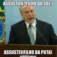 ASSUSTOU?FILHO DO SOL?ASSUSTEI!FILHO DA PUTA!
