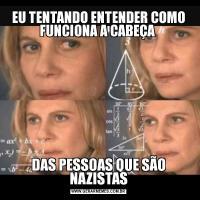 EU TENTANDO ENTENDER COMO FUNCIONA A CABEÇA DAS PESSOAS QUE SÃO NAZISTAS