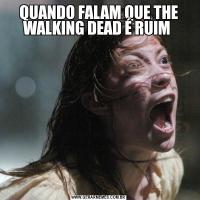 QUANDO FALAM QUE THE WALKING DEAD É RUIM