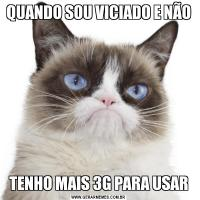QUANDO SOU VICIADO E NÃO TENHO MAIS 3G PARA USAR
