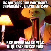 EIS QUE VOCÊ É UM PORTUGUÊS CHEGARAM NO BRASIL EM 1500E SE DEPARAM COM AS RIQUEZAS DESSE PAÍS