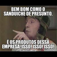 BEM BOM COMO O SANDUICHE DE PRESUNTO,É OS PRODUTOS DESSA EMPRESA. ISSO! ISSO! ISSO!