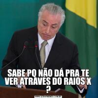 SABE PQ NÃO DÁ PRA TE VER ATRAVÉS DO RAIOS X ?
