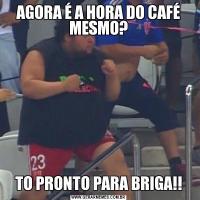 AGORA É A HORA DO CAFÉ MESMO?TO PRONTO PARA BRIGA!!