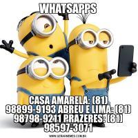 WHATSAPPSCASA AMARELA: (81) 98899-9193 ABREU E LIMA: (81) 98798-9211 PRAZERES: (81) 98597-3071