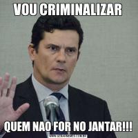 VOU CRIMINALIZARQUEM NAO FOR NO JANTAR!!!
