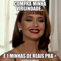 COMPRA MINHA VIRGINDADE...É 1 MINHAS DE REAIS PRA +