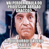 VAI PERDER A AULA DO PROFESSOR ABRAÃO GRACCO? AI, QUE BURRO! DÁ ZERO PRA ELE!