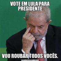 VOTE EM LULA PARA PRESIDENTEVOU ROUBAR TODOS VOCÊS.