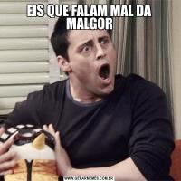 EIS QUE FALAM MAL DA MALGOR
