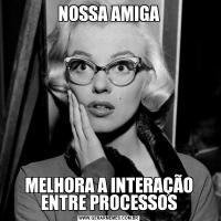 NOSSA AMIGAMELHORA A INTERAÇÃO ENTRE PROCESSOS