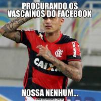 PROCURANDO OS VASCAÍNOS DO FACEBOOKNOSSA NENHUM...