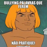 BULLYING:PALAVRAS QUE FEREMNÃO PRATIQUE!