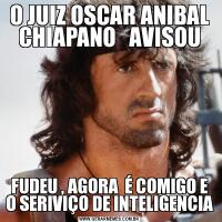 O JUIZ OSCAR ANIBAL CHIAPANO   AVISOUFUDEU , AGORA  É COMIGO E O SERIVIÇO DE INTELIGENCIA