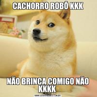 CACHORRO ROBÔ KKKNÃO BRINCA COMIGO NÃO KKKK