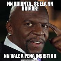 NN ADIANTA,, SE ELA NN BRIGAR!NN VALE A PENA INSISTIR!!