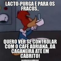 LACTO-PURGA É PARA OS FRACOS..QUERO VER SE CONTROLAR COM O CAFÉ ADRIANA..DÁ CAGANEIRA ATÉ EM CABRITO!