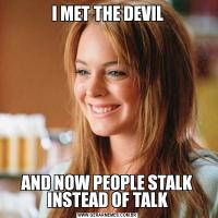 I MET THE DEVILAND NOW PEOPLE STALK INSTEAD OF TALK