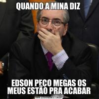 QUANDO A MINA DIZ EDSON PEÇO MEGAS OS MEUS ESTÃO PRA ACABAR