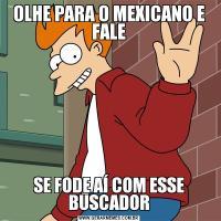 OLHE PARA O MEXICANO E FALESE FODE AÍ COM ESSE BUSCADOR